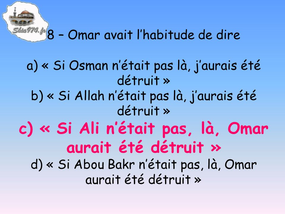 8 – Omar avait lhabitude de dire a) « Si Osman nétait pas là, jaurais été détruit » b) « Si Allah nétait pas là, jaurais été détruit » c) « Si Ali nét