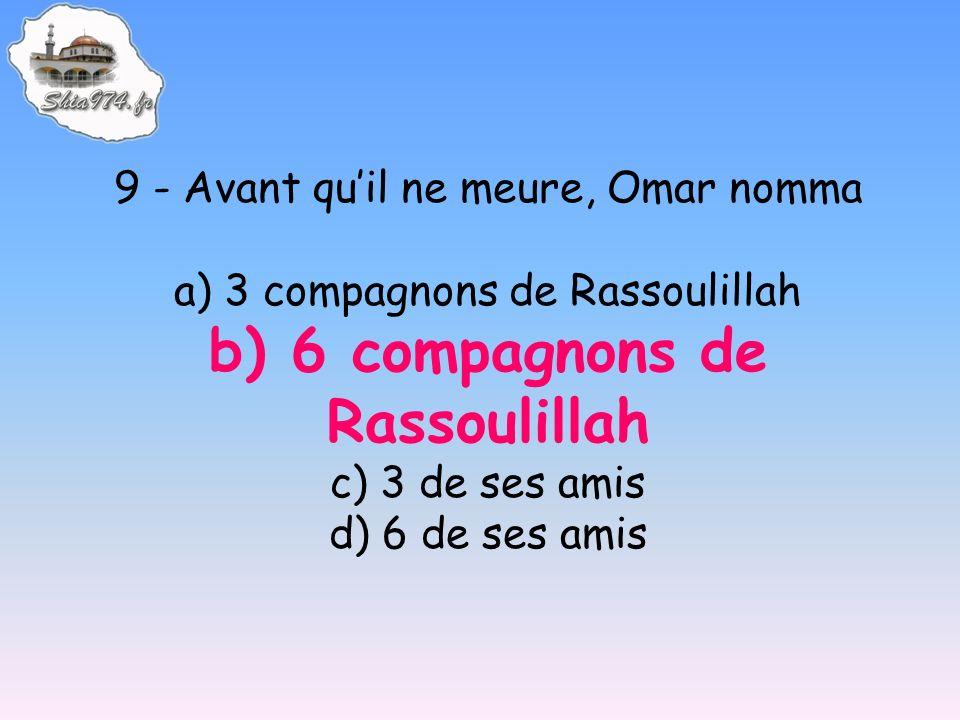 9 - Avant quil ne meure, Omar nomma a) 3 compagnons de Rassoulillah b) 6 compagnons de Rassoulillah c) 3 de ses amis d) 6 de ses amis