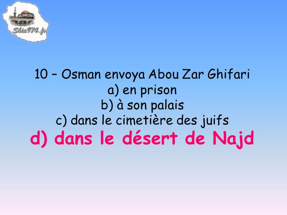 10 – Osman envoya Abou Zar Ghifari a) en prison b) à son palais c) dans le cimetière des juifs d) dans le désert de Najd