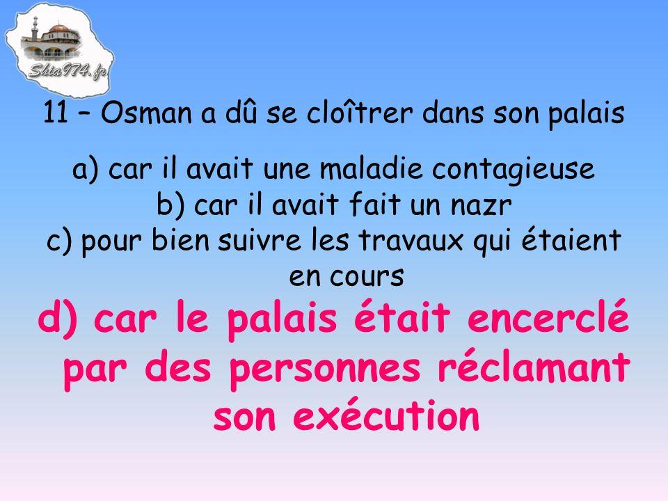 11 – Osman a dû se cloîtrer dans son palais a) car il avait une maladie contagieuse b) car il avait fait un nazr c) pour bien suivre les travaux qui é