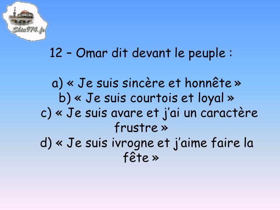 12 – Omar dit devant le peuple : a) « Je suis sincère et honnête » b) « Je suis courtois et loyal » c) « Je suis avare et jai un caractère frustre » d