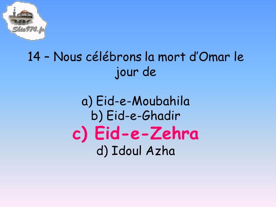 14 – Nous célébrons la mort dOmar le jour de a) Eid-e-Moubahila b) Eid-e-Ghadir c) Eid-e-Zehra d) Idoul Azha