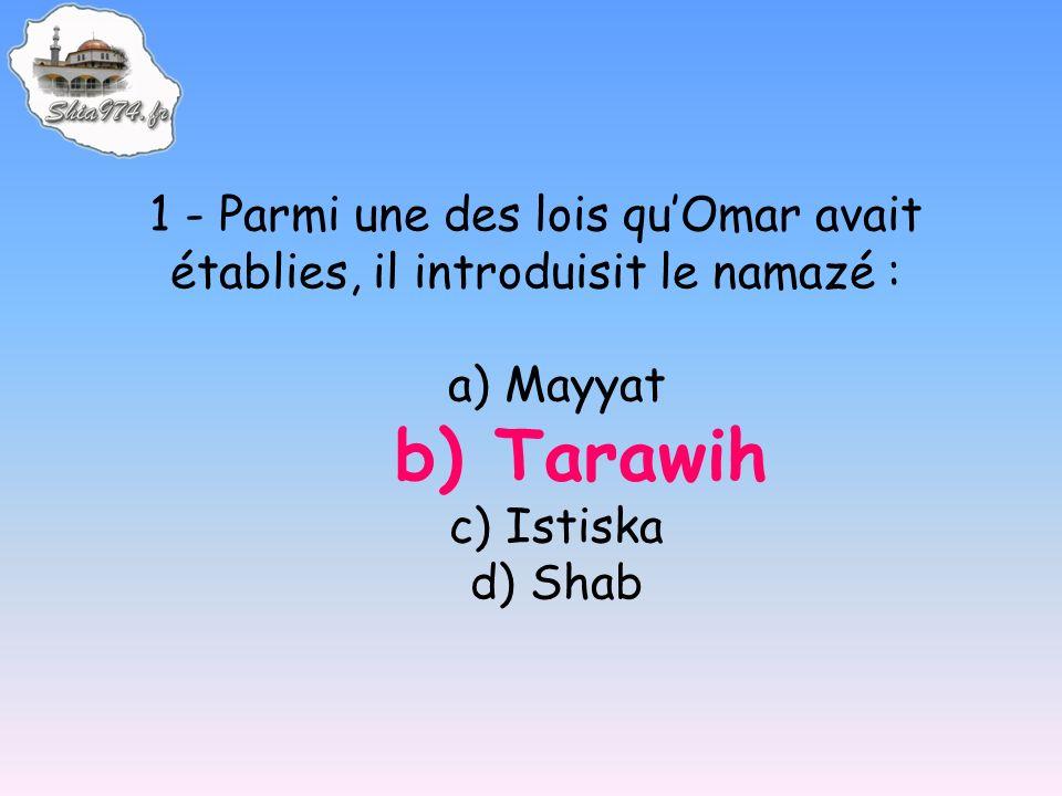 1 - Parmi une des lois quOmar avait établies, il introduisit le namazé : a) Mayyat b) Tarawih c) Istiska d) Shab