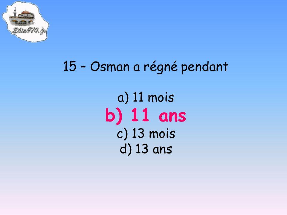 15 – Osman a régné pendant a) 11 mois b) 11 ans c) 13 mois d) 13 ans