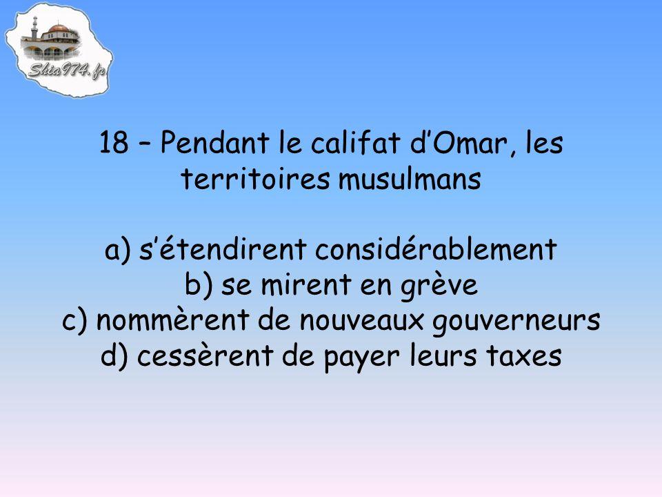 18 – Pendant le califat dOmar, les territoires musulmans a) sétendirent considérablement b) se mirent en grève c) nommèrent de nouveaux gouverneurs d)