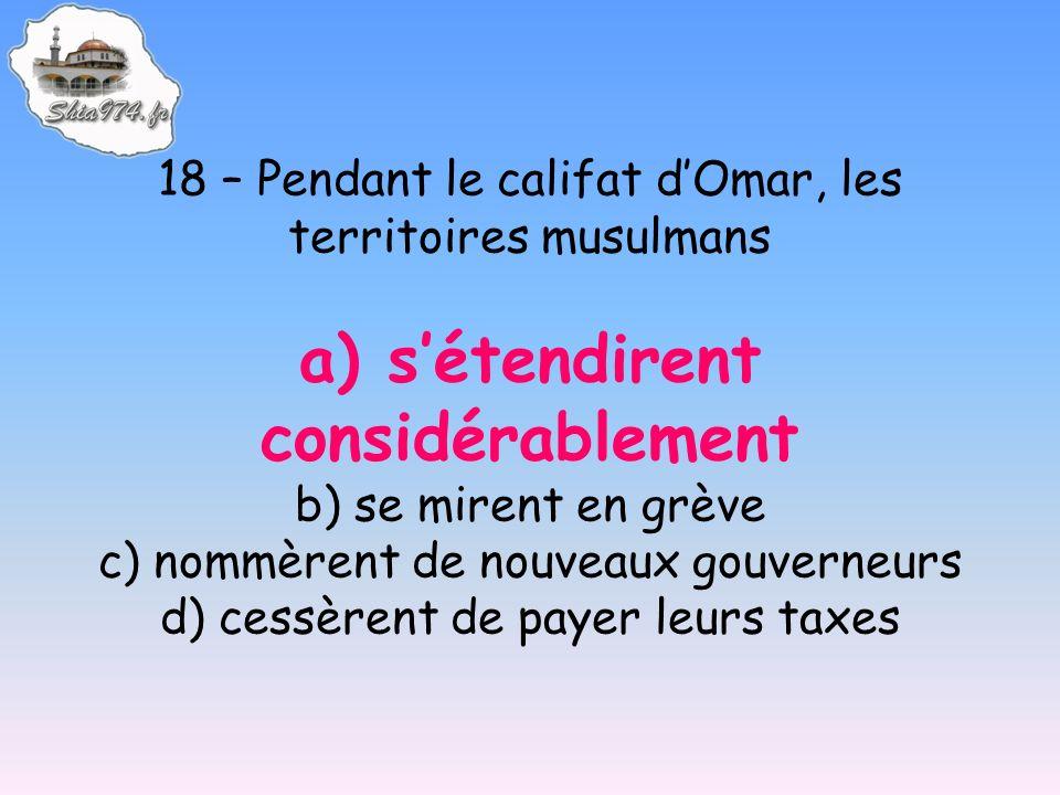 18 – Pendant le califat dOmar, les territoires musulmans a) sétendirent considérablement b) se mirent en grève c) nommèrent de nouveaux gouverneurs d) cessèrent de payer leurs taxes
