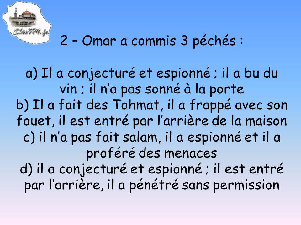 2 – Omar a commis 3 péchés : a) Il a conjecturé et espionné ; il a bu du vin ; il na pas sonné à la porte b) Il a fait des Tohmat, il a frappé avec so