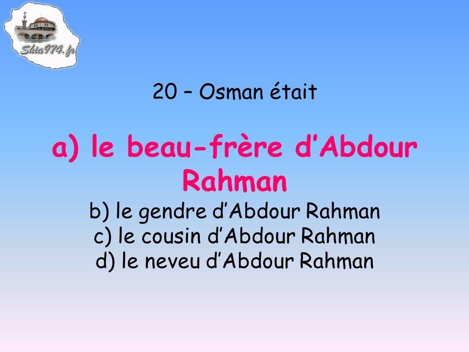 20 – Osman était a) le beau-frère dAbdour Rahman b) le gendre dAbdour Rahman c) le cousin dAbdour Rahman d) le neveu dAbdour Rahman