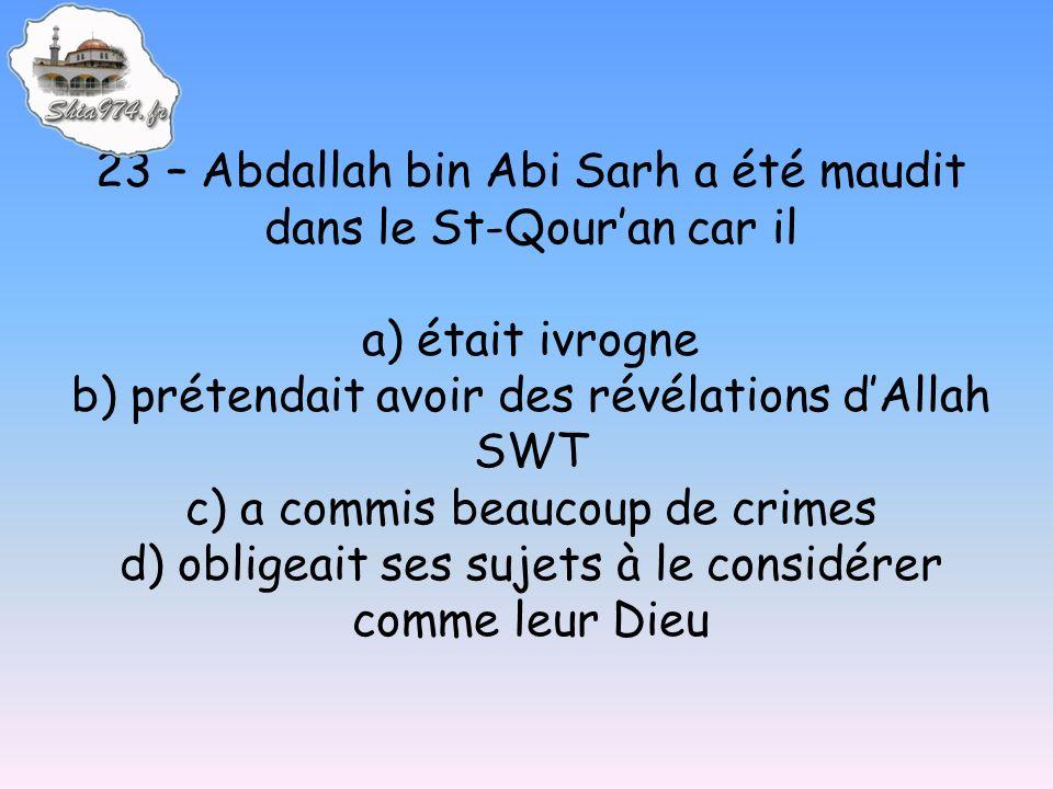 23 – Abdallah bin Abi Sarh a été maudit dans le St-Qouran car il a) était ivrogne b) prétendait avoir des révélations dAllah SWT c) a commis beaucoup