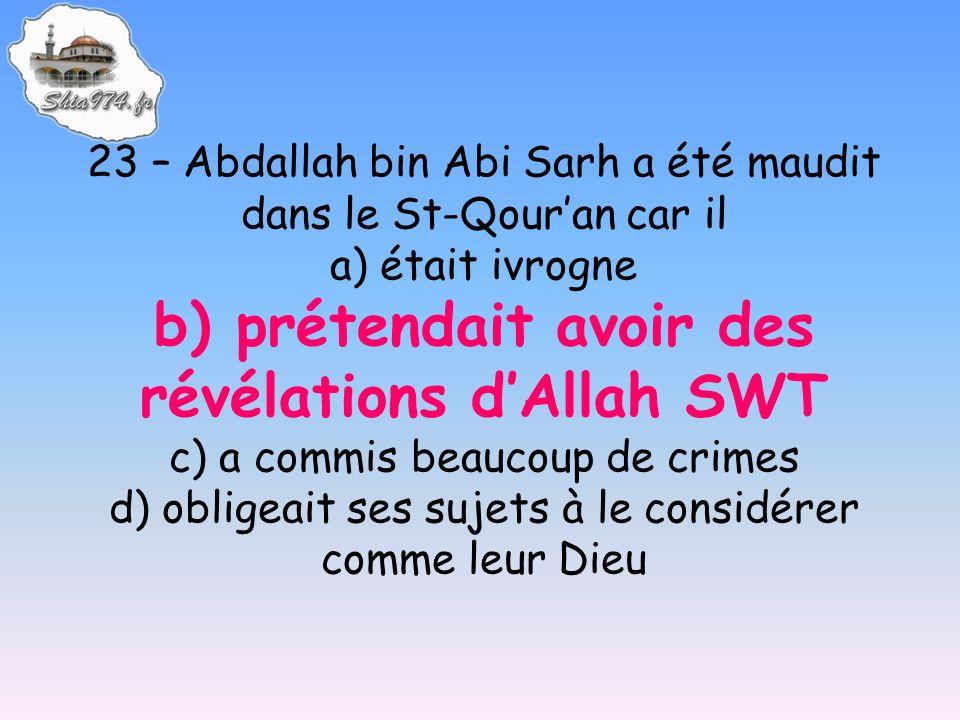 23 – Abdallah bin Abi Sarh a été maudit dans le St-Qouran car il a) était ivrogne b) prétendait avoir des révélations dAllah SWT c) a commis beaucoup de crimes d) obligeait ses sujets à le considérer comme leur Dieu