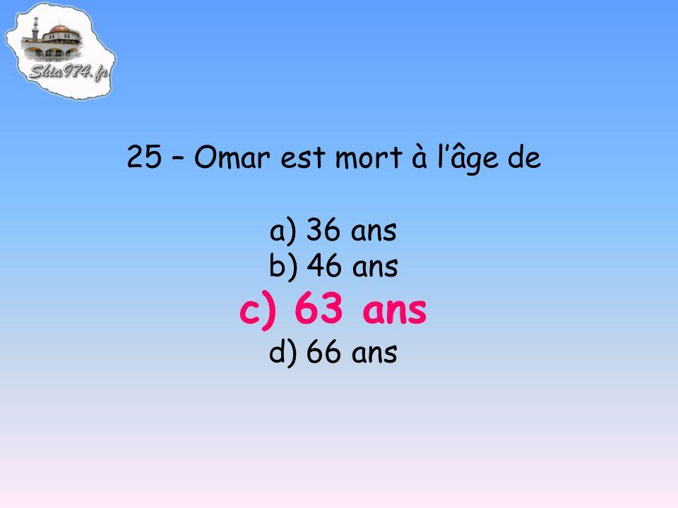 25 – Omar est mort à lâge de a) 36 ans b) 46 ans c) 63 ans d) 66 ans