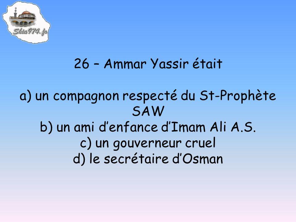 26 – Ammar Yassir était a) un compagnon respecté du St-Prophète SAW b) un ami denfance dImam Ali A.S. c) un gouverneur cruel d) le secrétaire dOsman