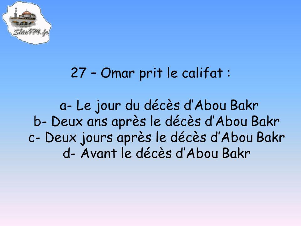 27 – Omar prit le califat : a- Le jour du décès dAbou Bakr b- Deux ans après le décès dAbou Bakr c- Deux jours après le décès dAbou Bakr d- Avant le d