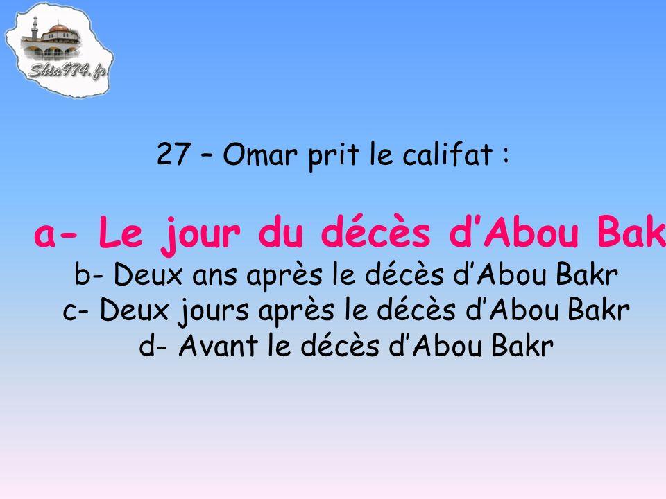 27 – Omar prit le califat : a- Le jour du décès dAbou Bakr b- Deux ans après le décès dAbou Bakr c- Deux jours après le décès dAbou Bakr d- Avant le décès dAbou Bakr