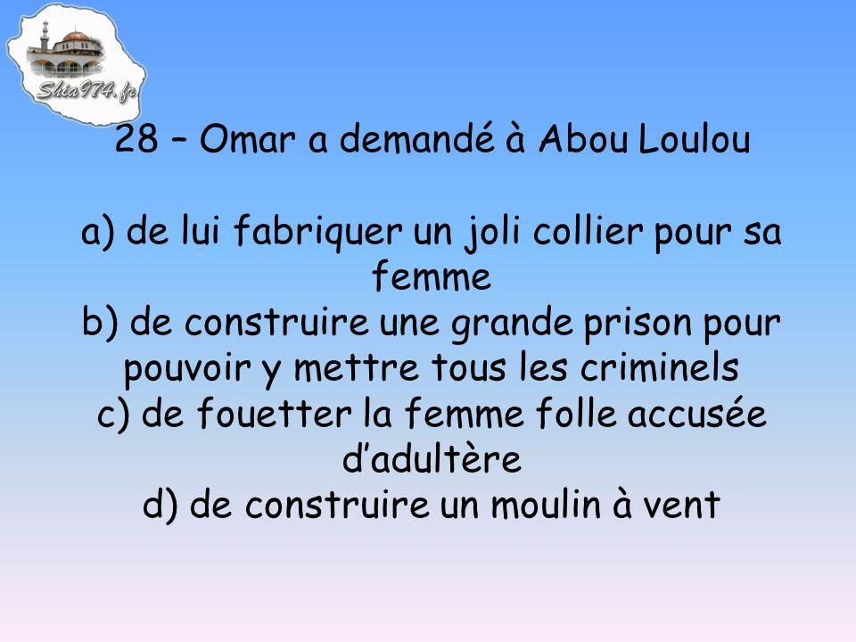 28 – Omar a demandé à Abou Loulou a) de lui fabriquer un joli collier pour sa femme b) de construire une grande prison pour pouvoir y mettre tous les criminels c) de fouetter la femme folle accusée dadultère d) de construire un moulin à vent