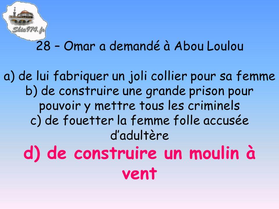 28 – Omar a demandé à Abou Loulou a) de lui fabriquer un joli collier pour sa femme b) de construire une grande prison pour pouvoir y mettre tous les