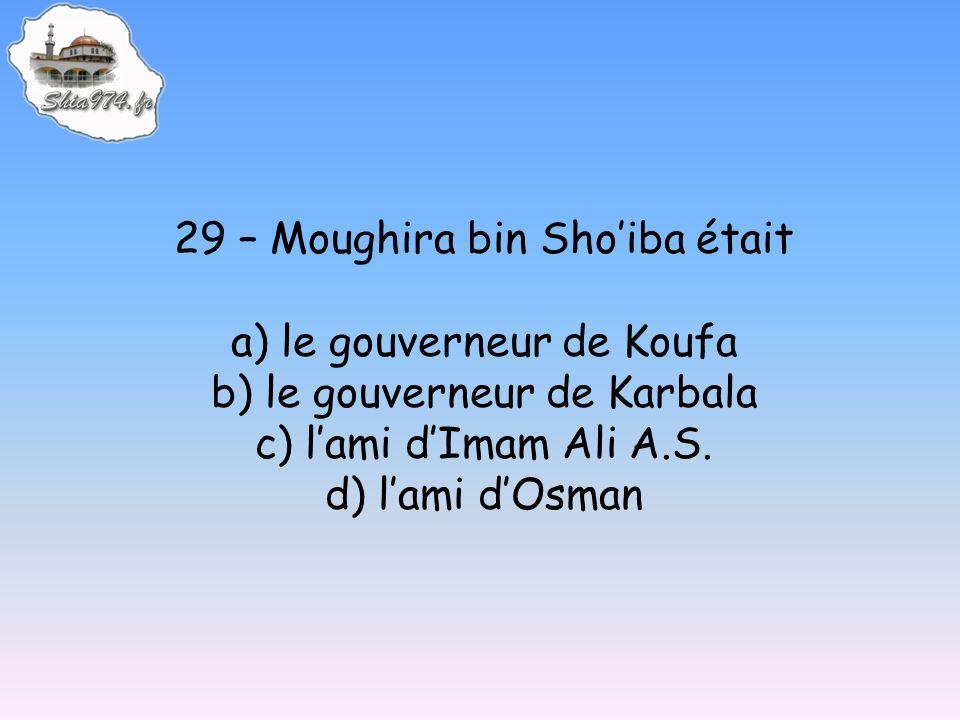 29 – Moughira bin Shoiba était a) le gouverneur de Koufa b) le gouverneur de Karbala c) lami dImam Ali A.S. d) lami dOsman
