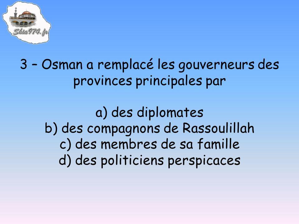 3 – Osman a remplacé les gouverneurs des provinces principales par a) des diplomates b) des compagnons de Rassoulillah c) des membres de sa famille d)