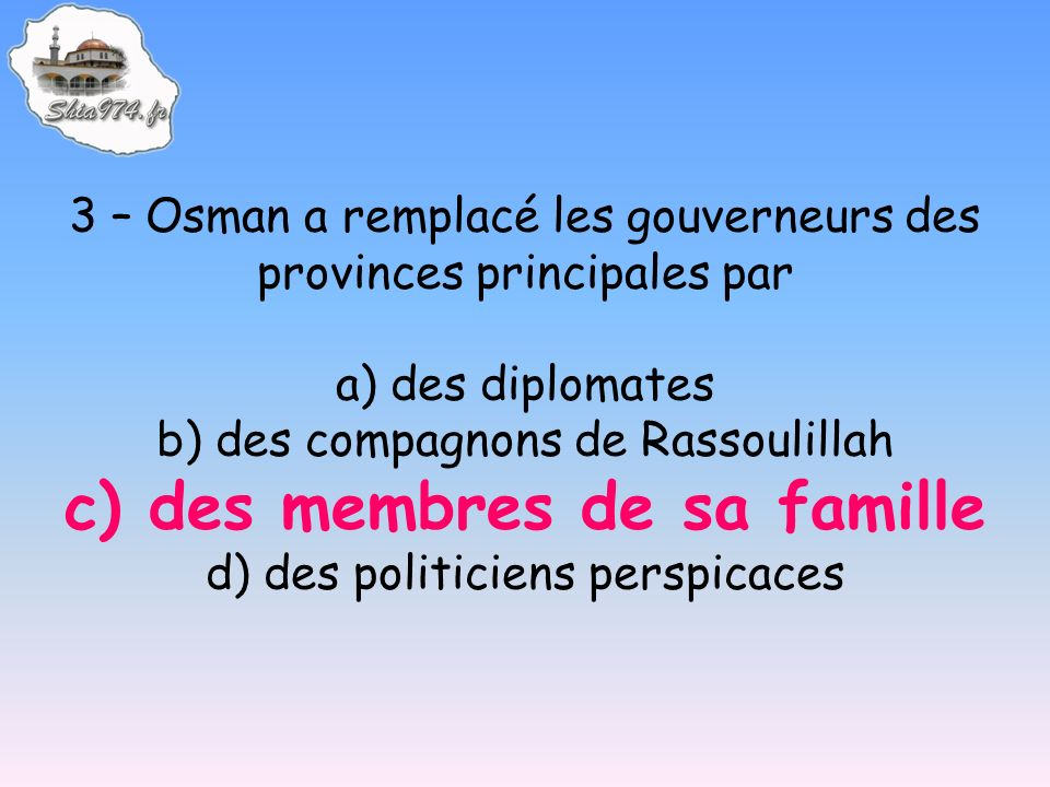 3 – Osman a remplacé les gouverneurs des provinces principales par a) des diplomates b) des compagnons de Rassoulillah c) des membres de sa famille d) des politiciens perspicaces