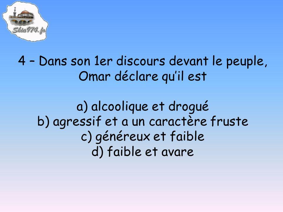 4 – Dans son 1er discours devant le peuple, Omar déclare quil est a) alcoolique et drogué b) agressif et a un caractère fruste c) généreux et faible d) faible et avare