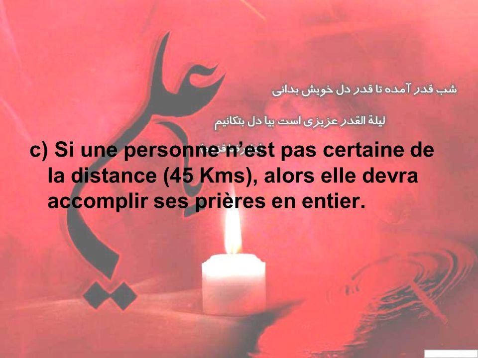 c) Si une personne nest pas certaine de la distance (45 Kms), alors elle devra accomplir ses prières en entier.