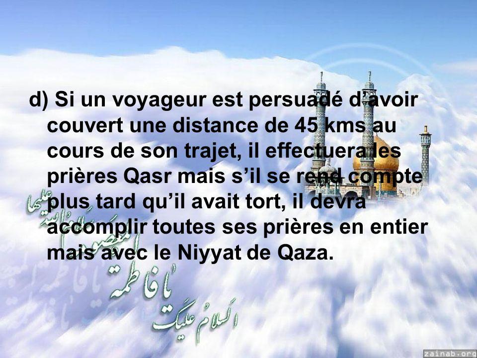 d) Si un voyageur est persuadé davoir couvert une distance de 45 kms au cours de son trajet, il effectuera les prières Qasr mais sil se rend compte plus tard quil avait tort, il devra accomplir toutes ses prières en entier mais avec le Niyyat de Qaza.