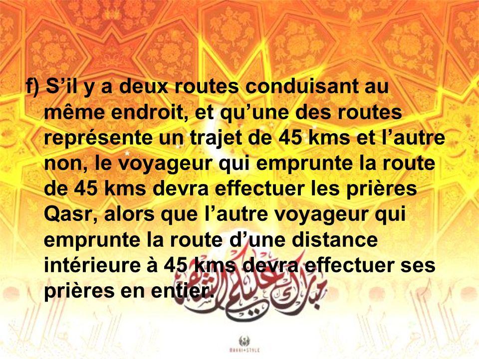f) Sil y a deux routes conduisant au même endroit, et quune des routes représente un trajet de 45 kms et lautre non, le voyageur qui emprunte la route de 45 kms devra effectuer les prières Qasr, alors que lautre voyageur qui emprunte la route dune distance intérieure à 45 kms devra effectuer ses prières en entier.