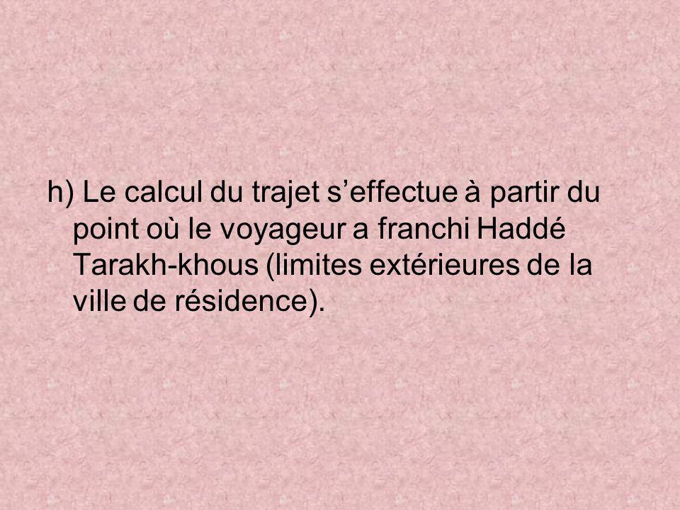h) Le calcul du trajet seffectue à partir du point où le voyageur a franchi Haddé Tarakh-khous (limites extérieures de la ville de résidence).