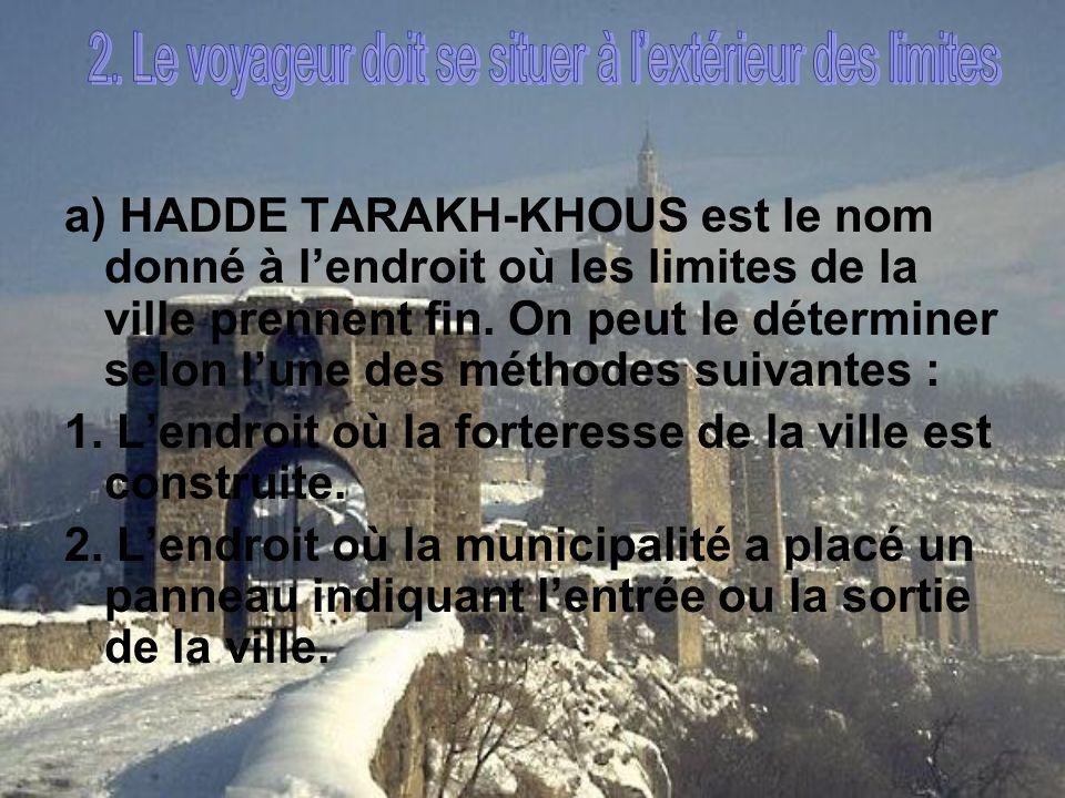a) HADDE TARAKH-KHOUS est le nom donné à lendroit où les limites de la ville prennent fin. On peut le déterminer selon lune des méthodes suivantes : 1