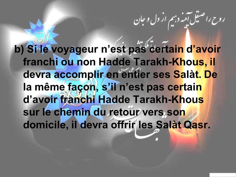 b) Si le voyageur nest pas certain davoir franchi ou non Hadde Tarakh-Khous, il devra accomplir en entier ses Salàt. De la même façon, sil nest pas ce