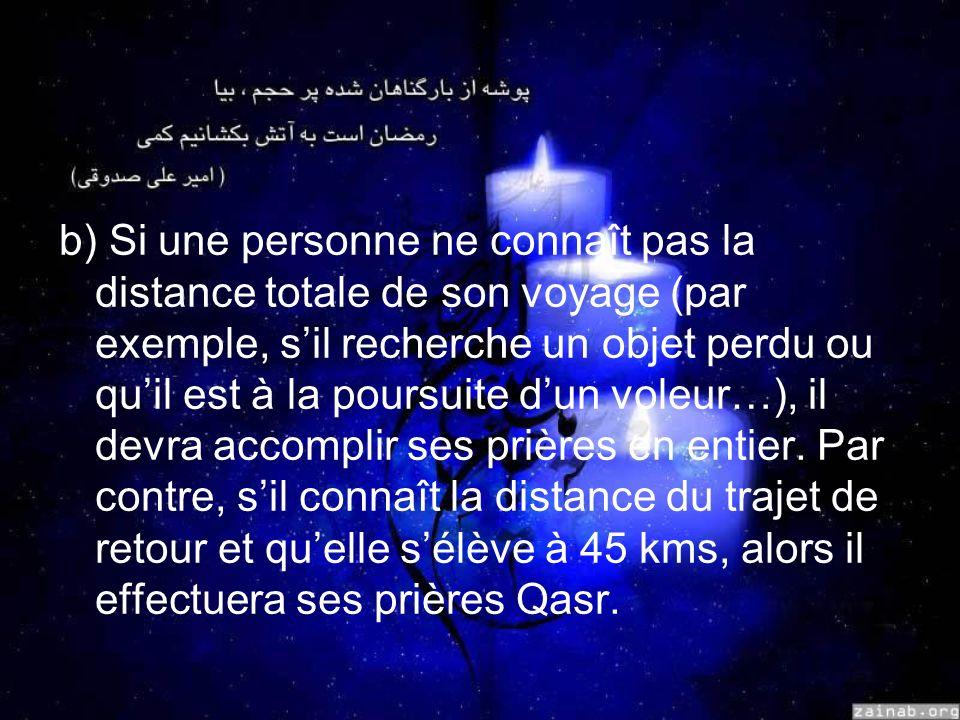 b) Si une personne ne connaît pas la distance totale de son voyage (par exemple, sil recherche un objet perdu ou quil est à la poursuite dun voleur…), il devra accomplir ses prières en entier.