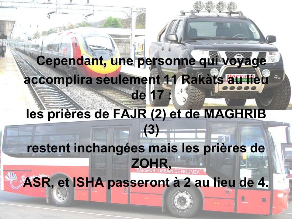 Cependant, une personne qui voyage accomplira seulement 11 Rakàts au lieu de 17 : les prières de FAJR (2) et de MAGHRIB (3) restent inchangées mais le