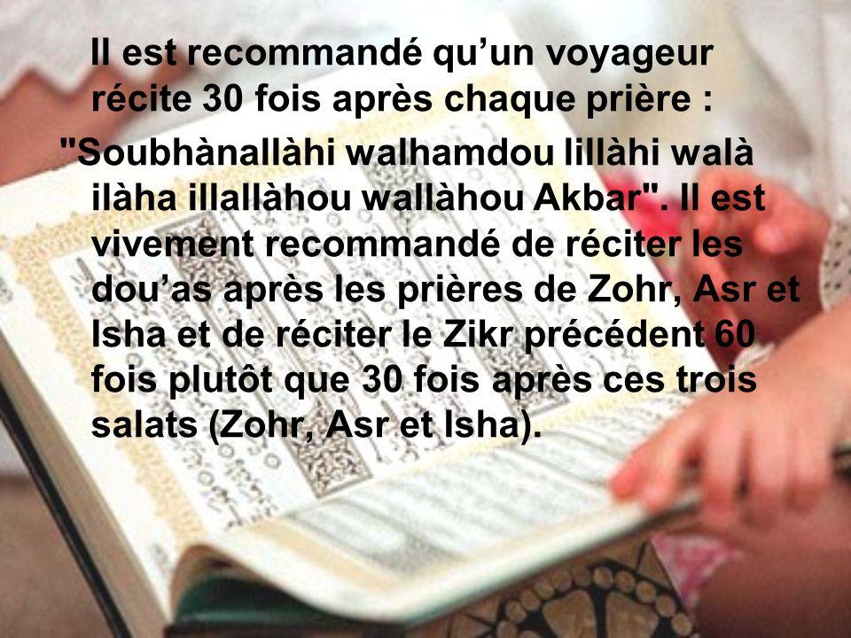 Il est recommandé quun voyageur récite 30 fois après chaque prière : Soubhànallàhi walhamdou lillàhi walà ilàha illallàhou wallàhou Akbar .