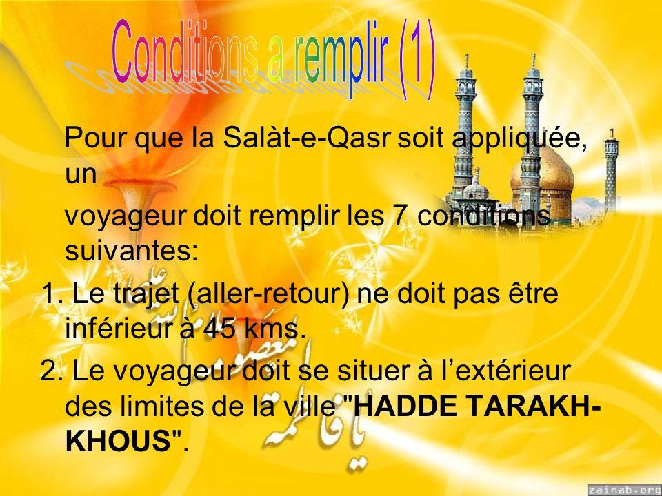 Pour que la Salàt-e-Qasr soit appliquée, un voyageur doit remplir les 7 conditions suivantes: 1. Le trajet (aller-retour) ne doit pas être inférieur à