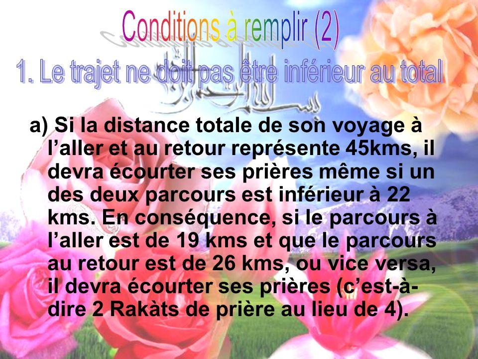 b) Si un Adil ou une personne sur laquelle on peut se fier indique à un voyageur que son parcours total équivaut à 45 kms, celui-ci devra écourter ses prières sil se sent satisfait.