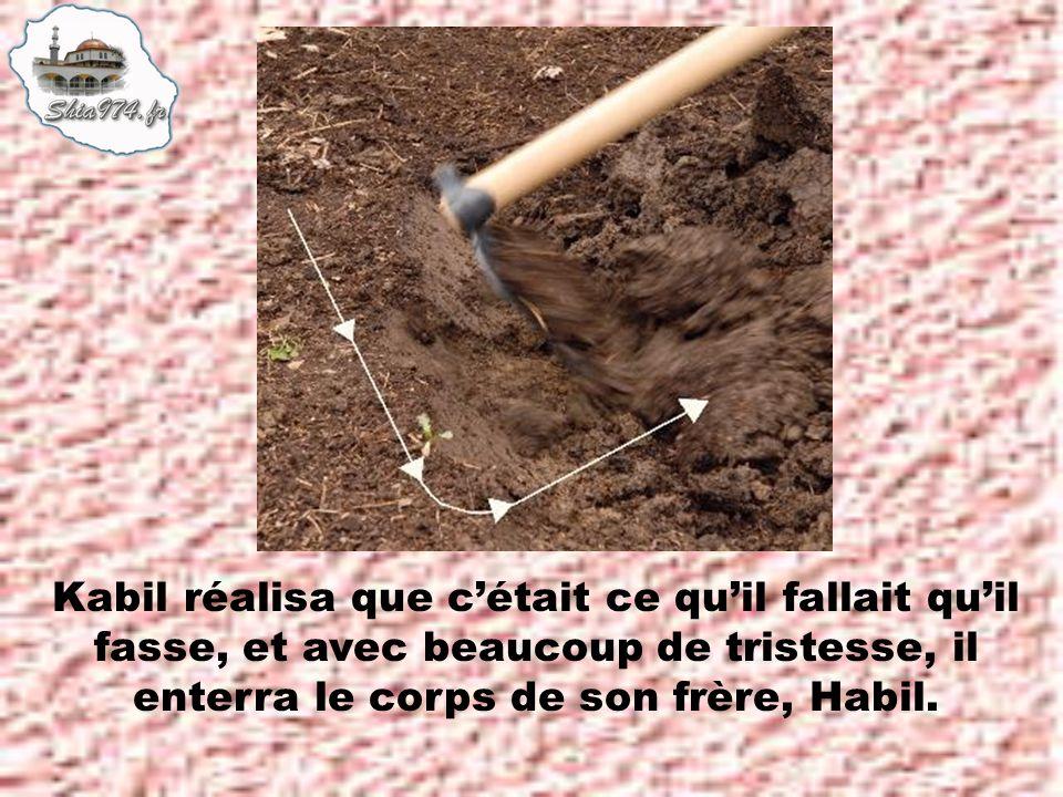 Kabil réalisa que cétait ce quil fallait quil fasse, et avec beaucoup de tristesse, il enterra le corps de son frère, Habil.