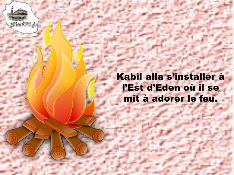 Kabil alla sinstaller à lEst dEden où il se mit à adorer le feu.
