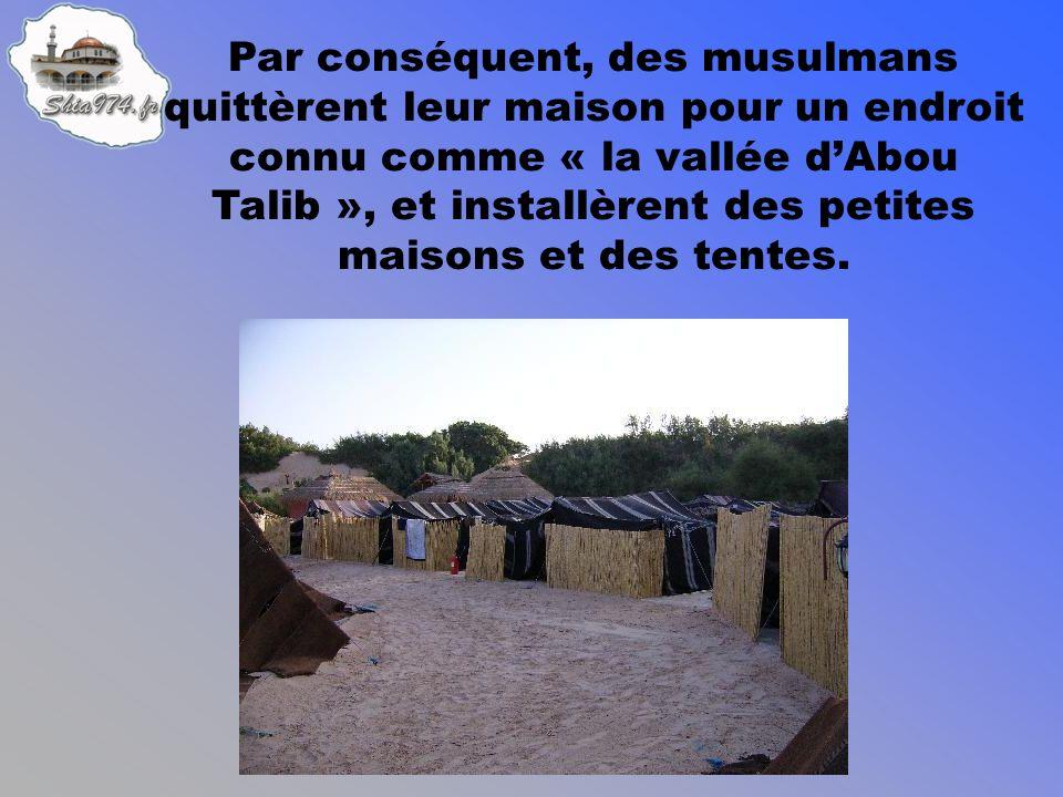 Par conséquent, des musulmans quittèrent leur maison pour un endroit connu comme « la vallée dAbou Talib », et installèrent des petites maisons et des tentes.