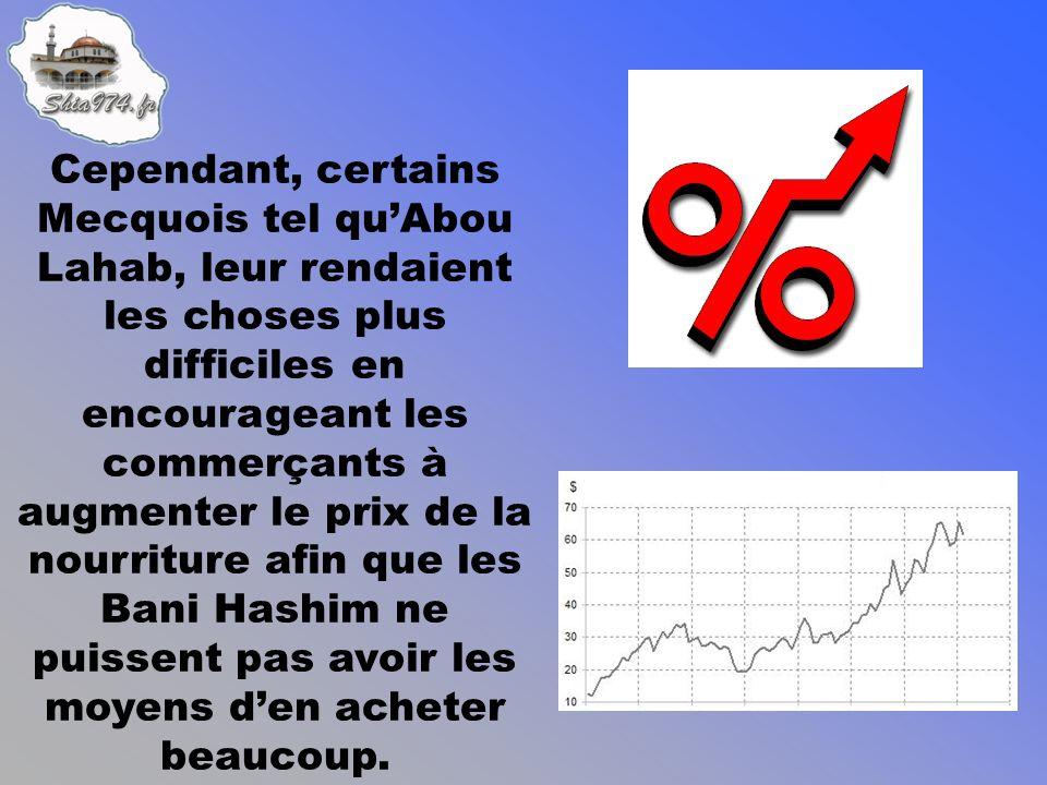 Cependant, certains Mecquois tel quAbou Lahab, leur rendaient les choses plus difficiles en encourageant les commerçants à augmenter le prix de la nourriture afin que les Bani Hashim ne puissent pas avoir les moyens den acheter beaucoup.