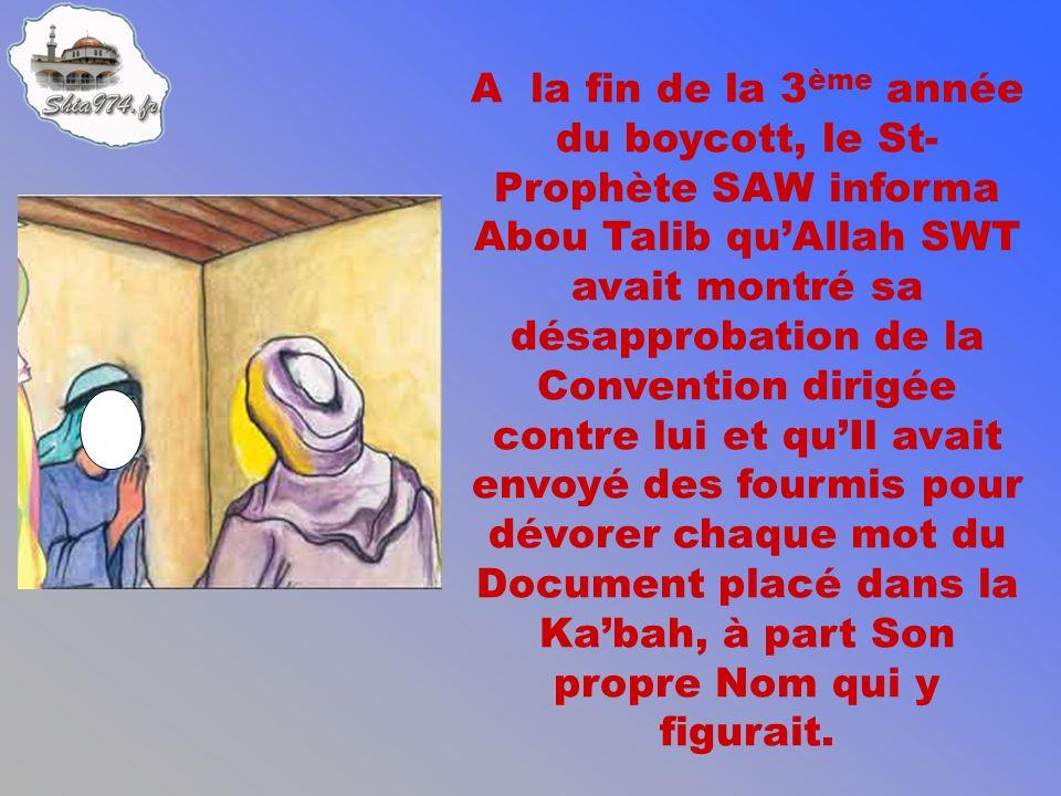 A la fin de la 3 ème année du boycott, le St- Prophète SAW informa Abou Talib quAllah SWT avait montré sa désapprobation de la Convention dirigée contre lui et quIl avait envoyé des fourmis pour dévorer chaque mot du Document placé dans la Kabah, à part Son propre Nom qui y figurait.