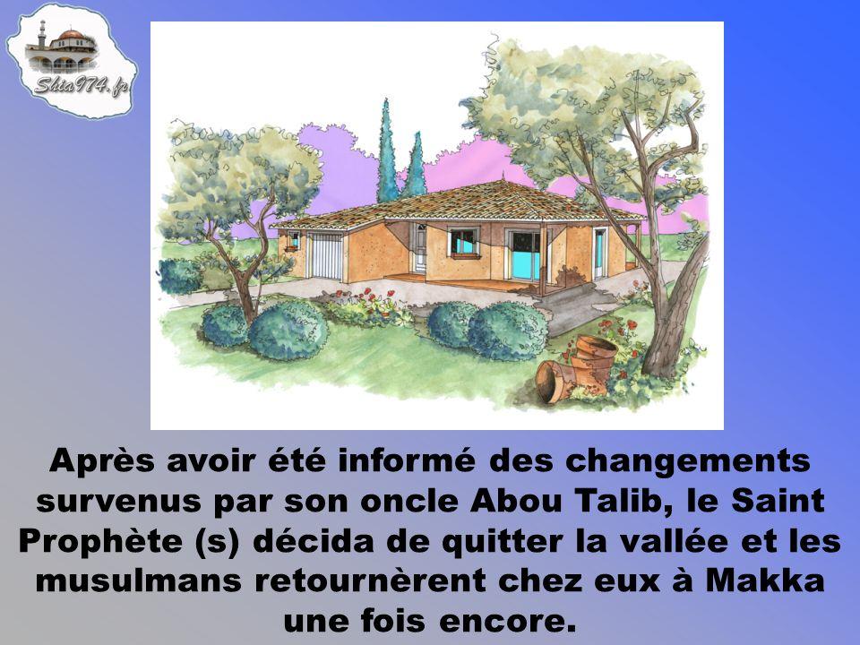 Après avoir été informé des changements survenus par son oncle Abou Talib, le Saint Prophète (s) décida de quitter la vallée et les musulmans retournèrent chez eux à Makka une fois encore.