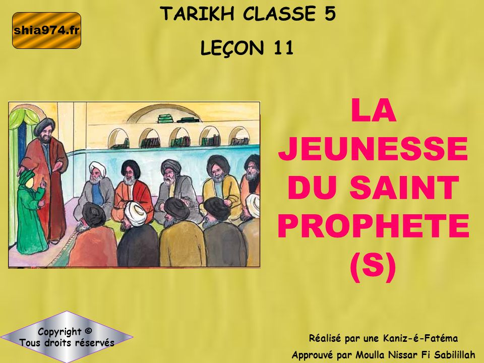 TARIKH CLASSE 5 LEÇON 11 Réalisé par une Kaniz-é-Fatéma Approuvé par Moulla Nissar Fi Sabilillah Copyright © Tous droits réservés LA JEUNESSE DU SAINT