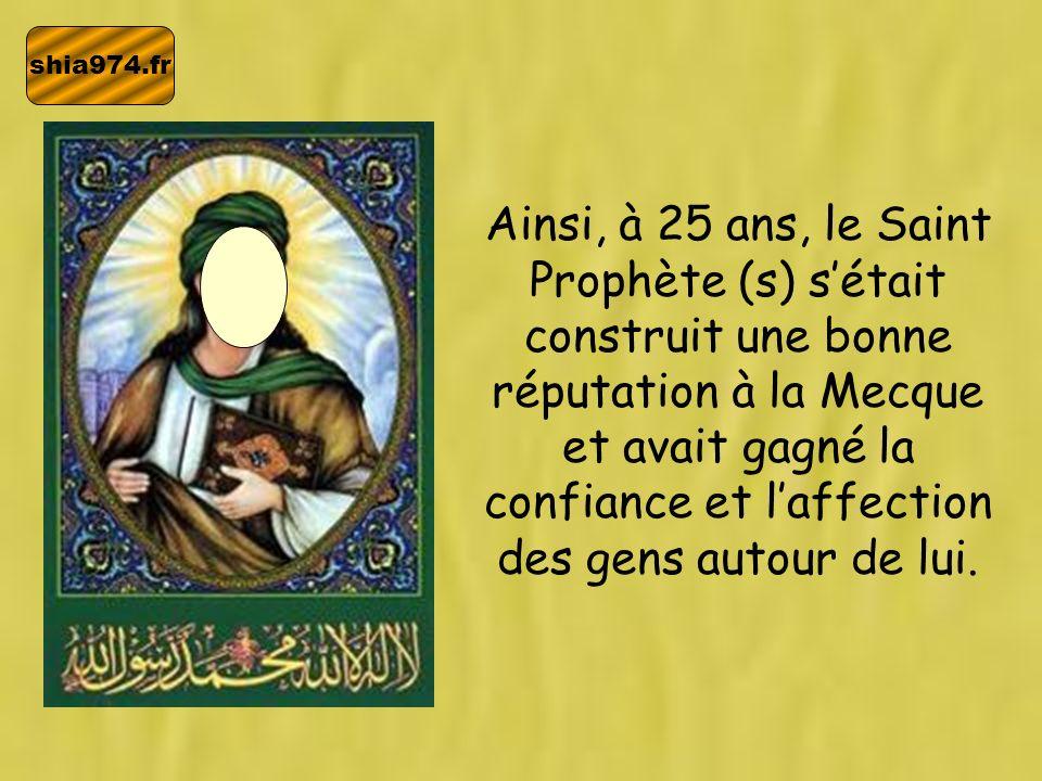 shia974.fr Ainsi, à 25 ans, le Saint Prophète (s) sétait construit une bonne réputation à la Mecque et avait gagné la confiance et laffection des gens