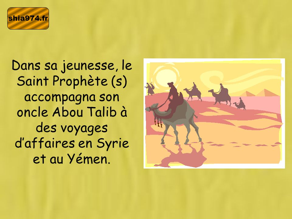 shia974.fr Dans sa jeunesse, le Saint Prophète (s) accompagna son oncle Abou Talib à des voyages daffaires en Syrie et au Yémen.