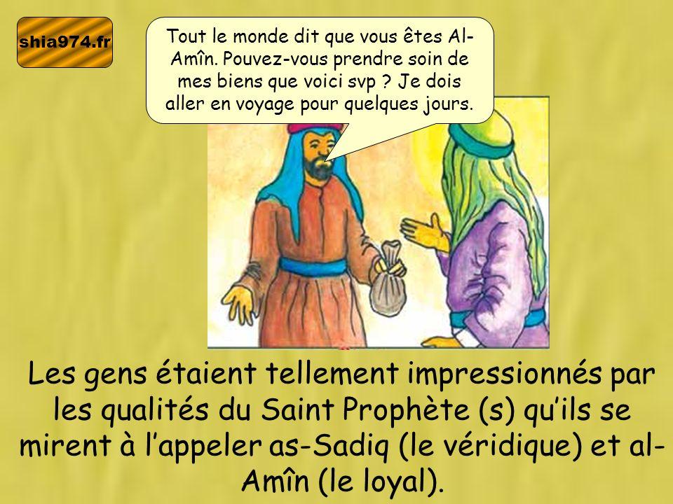 shia974.fr Les gens étaient tellement impressionnés par les qualités du Saint Prophète (s) quils se mirent à lappeler as-Sadiq (le véridique) et al- A