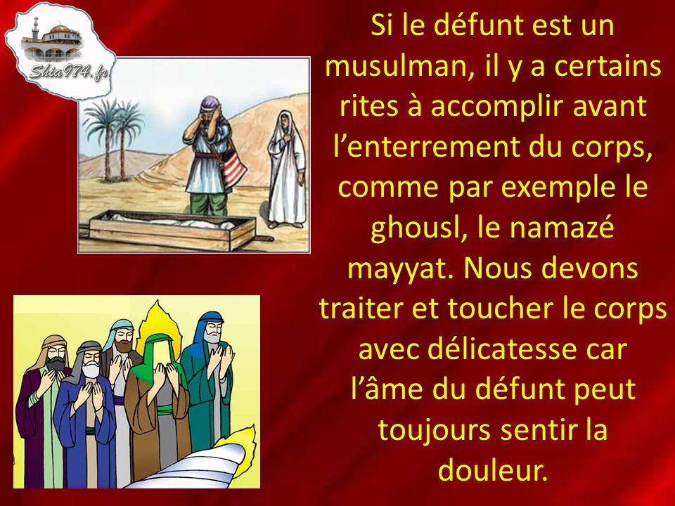 Si le défunt est un musulman, il y a certains rites à accomplir avant lenterrement du corps, comme par exemple le ghousl, le namazé mayyat. Nous devon