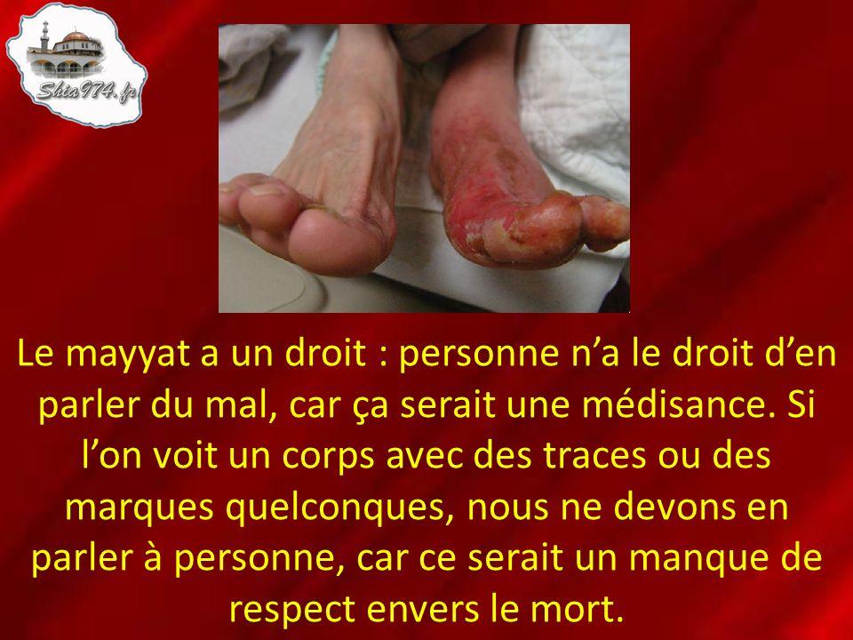 Le mayyat a un droit : personne na le droit den parler du mal, car ça serait une médisance. Si lon voit un corps avec des traces ou des marques quelco
