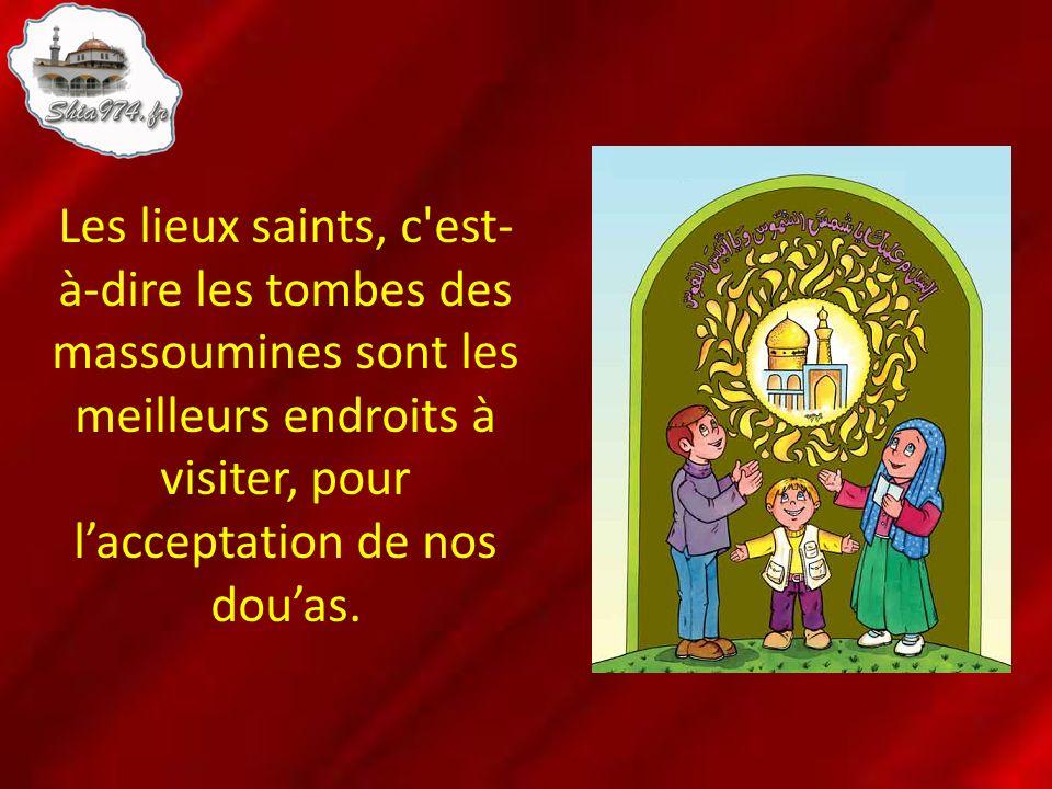 Les lieux saints, c'est- à-dire les tombes des massoumines sont les meilleurs endroits à visiter, pour lacceptation de nos douas.