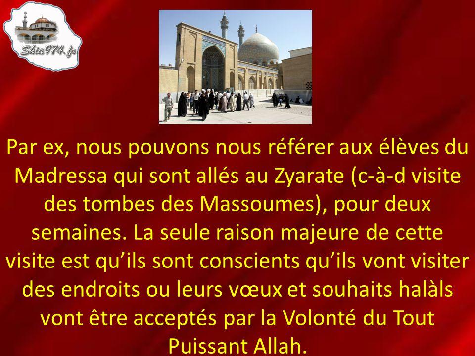 Par ex, nous pouvons nous référer aux élèves du Madressa qui sont allés au Zyarate (c-à-d visite des tombes des Massoumes), pour deux semaines. La seu