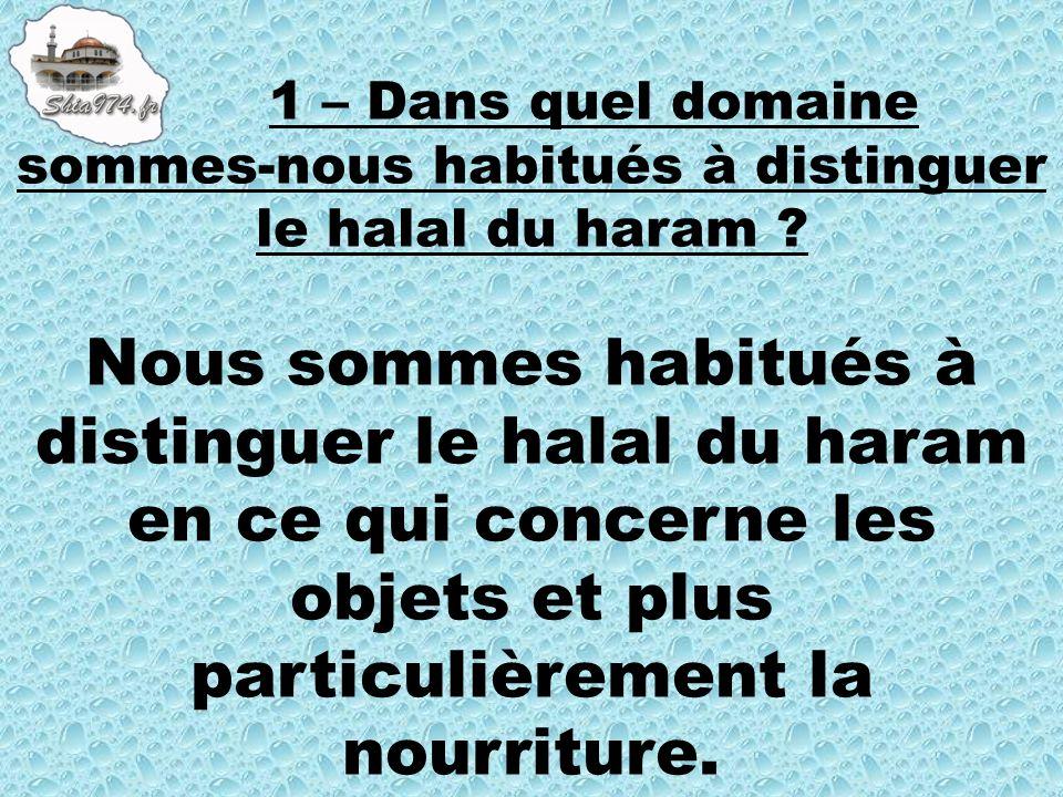 Nous sommes habitués à distinguer le halal du haram en ce qui concerne les objets et plus particulièrement la nourriture.